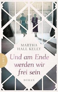 Martha Hall Kelly - Und am Ende werden wir frei sein